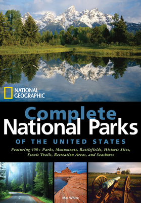 National Geographic Complete National Parks of the United States: 400+ Parks, Monuments, Battlefields, Historic Sites, Scenic Trails, Recreation Areas, and Seashores - White, Mel