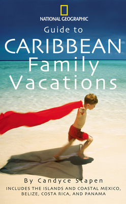 National Geographic Guide to Caribbean Family Vacations: Includes the Islands and Coastal Mexico, Belize, Costa Rica, and Honduras - Stapen, Candyce H