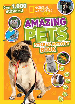 National Geographic Kids Amazing Pets Sticker Activity Book: Over 1,000 Stickers! - National Geographic Kids, and Olesin, Kate (Editor)
