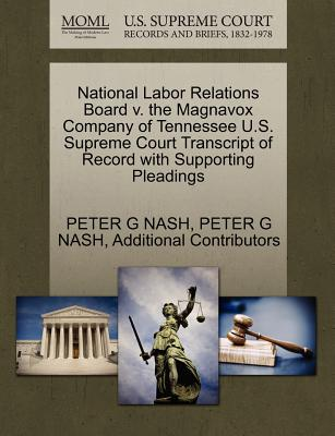 National Labor Relations Board V. the Magnavox Company of Tennessee U.S. Supreme Court Transcript of Record with Supporting Pleadings - Nash, Peter G, and Additional Contributors