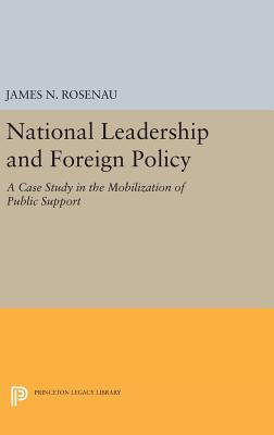 National Leadership and Foreign Policy: A Case Study in the Mobilization of Public Support - Rosenau, James N.