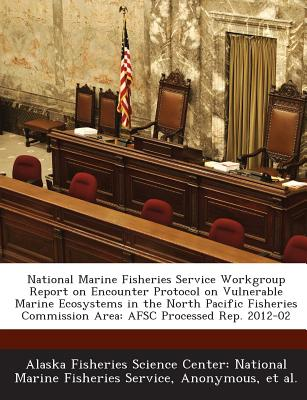 National Marine Fisheries Service Workgroup Report on Encounter Protocol on Vulnerable Marine Ecosystems in the North Pacific Fisheries Commission Are - Alaska Fisheries Science Center Nationa (Creator), and National Oceanic and Atmospheric Adminis (Creator), and Et Al (Creator)