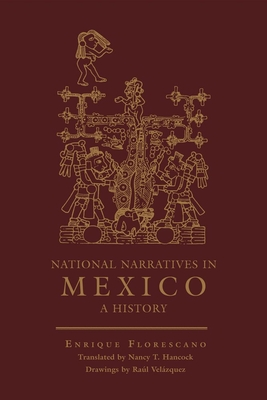 National Narratives in Mexico: A History - Florescano, Enrique, Professor, and Hancock, Nancy (Translated by)
