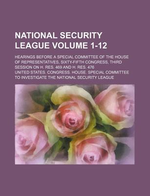 National Security League Volume 1-12; Hearings Before a Special Committee of the House of Representatives, Sixty-Fifth Congress, Third Session on H. R - League, United States Congress