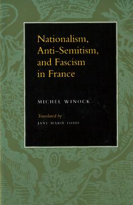 Nationalism, Antisemitism, and Fascism in France - Winock, Michel, and Todd, Jane Marie (Translated by)