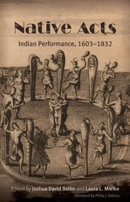 Native Acts: Indian Performance, 1603-1832 - Bellin, Joshua David (Editor), and Mielke, Laura L (Editor), and Deloria, Philip J, Professor (Afterword by)