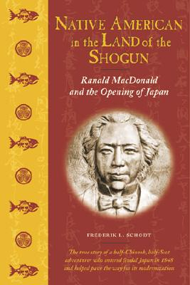 Native American in the Land of the Shogun: Ranald MacDonald and the Opening of Japan - Schodt, Frederik L