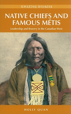 Native Chiefs and Famous Metis: Leadership and Bravery in the Canadian West - Quan, Holly