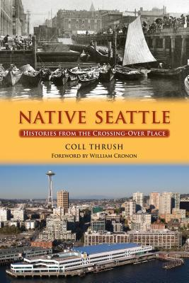 Native Seattle: Histories from the Crossing-Over Place - Thrush, Coll, and Cronon, William (Foreword by)