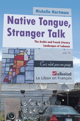 Native Tongue, Stranger Talk: The Arabic and French Literary Landscapes of Lebanon - Hartman, Michelle