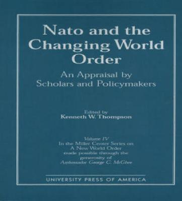 NATO and the Changing World Order: An Appraisal by Scholars and Policymakers - Thompson, Kenneth W, and Thompson, Kenneth W (Editor)