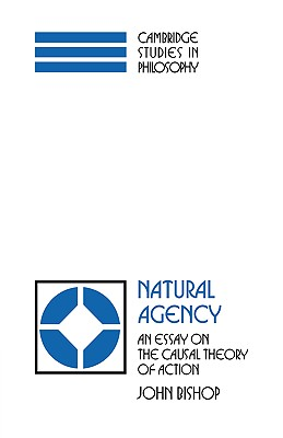 Natural Agency: An Essay on the Causal Theory of Action - Bishop, John