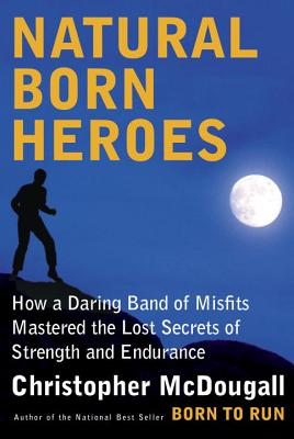 Natural Born Heroes: How a Daring Band of Misfits Mastered the Lost Secrets of Strength and Endurance - McDougall, Christopher