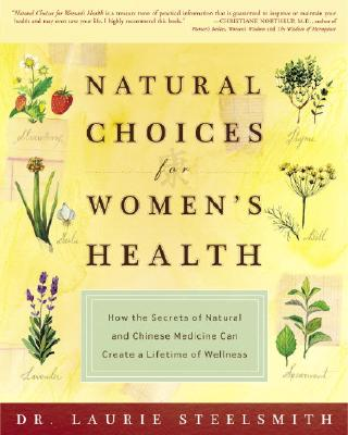 Natural Choices for Women's Health: How the Secrets of Natural and Chinese Medicine Can Create a Lifetime of Wellness - Steelsmith, Laurie, Dr.