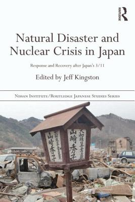 Natural Disaster and Nuclear Crisis in Japan: Response and Recovery after Japan's 3/11 - Kingston, Jeff (Editor)