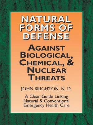 Natural Forms of Defense Against Biological, Chemical and Nuclear Threats: A Clear Guide Linking Natural and Conventional Forms of Emergency Health Care - Brighton Nd, John