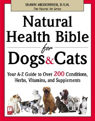 Natural Health Bible for Dogs & Cats: Your A-Z Guide to Over 200 Conditions, Herbs, Vitamins, and Supplements - Messonnier, Shawn, DVM