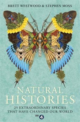 Natural Histories: 25 Extraordinary Species That Have Changed our World - Westwood, Brett, and Moss, Stephen