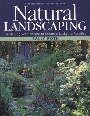 Natural Landscaping: Gardening with Nature to Create a Backyard Paradise - Roth, Sally