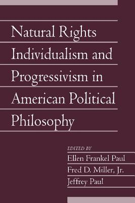 Natural Rights Individualism and Progressivism in American Political Philosophy: Volume 29, Part 2 - Paul, Ellen Frankel (Editor), and Paul, Jeffrey (Editor), and Miller, Fred D., Jr. (Editor)