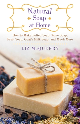 Natural Soap at Home: How to Make Felted Soap, Wine Soap, Fruit Soap, Goat's Milk Soap, and Much More - McQuerry, Liz