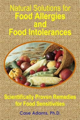 Natural Solutions for Food Allergies and Food Intolerances: Scientifically Proven Remedies for Food Sensitivities - Adams, Casey