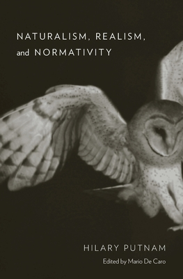 Naturalism, Realism, and Normativity - Putnam, Hilary, and De Caro, Mario (Editor)