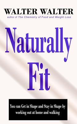 Naturally Fit: You Can Get in Shape and Stay in Shape by Working Out at Home and Walking - Walter, MR Walter