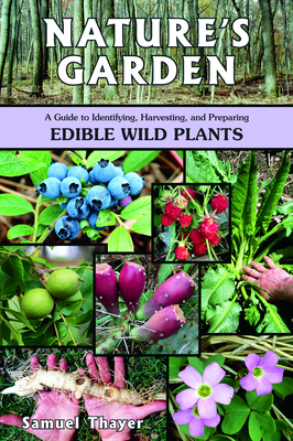 Nature's Garden: A Guide to Identifying, Harvesting, and Preparing Edible Wild Plants - Thayer, Samuel