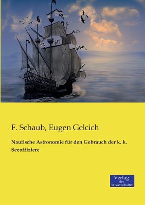 Nautische Astronomie Fur Den Gebrauch Der K. K. Seeoffiziere - Schaub, F, and Gelcich, Eugen