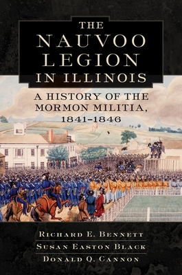 Nauvoo Legion in Illinois: A History of the Mormon Militia, 1841-1846 - Bennett, Richard E, and Black, Susan Easton, and Cannon, Donald Q