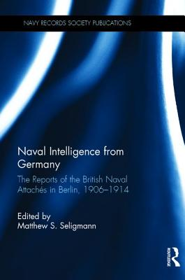 Naval Intelligence from Germany: The Reports of the British Naval Attachés in Berlin, 1906-1914 - Seligmann, Matthew S (Editor)