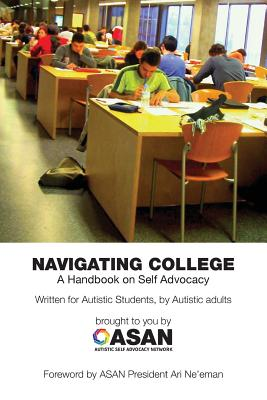 Navigating College: A Handbook on Self Advocacy Written for Autistic Students from Autistic Adults - Sinclair, Jim (Contributions by), and Autistic Self Advocacy Network (Compiled by), and Latimer, Melody (Compiled by)