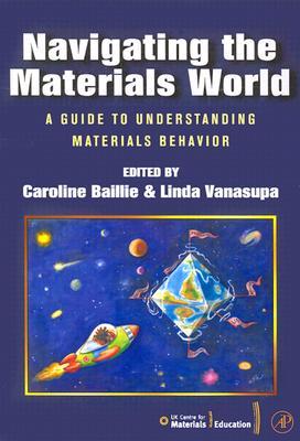 Navigating the Materials World: A Guide to Understanding Materials Behavior - Baillie, Caroline (Editor), and Vanasupa, Linda (Editor)