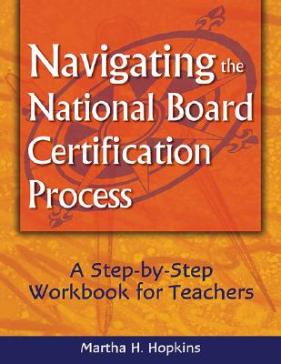 Navigating the National Board Certification Process: A Step-By-Step Workbook for Teachers - Hopkins, Martha H, Dr.