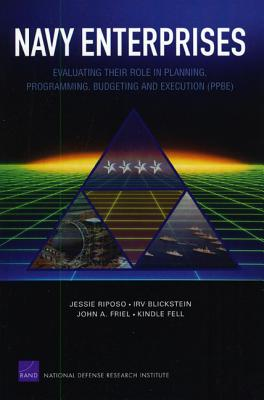 Navy Enterprises: Evaluating Their Role in Planning, Programming, Budgeting and Execution (Ppbe) - Riposo, Jessie, and Blickstein, Irv, and Friel, John A