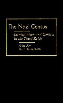 Nazi Census Nazi Census Nazi Census: Identification and Control in the Third Reich Identification and Control in the Third Reich Identification and Control in the Third Reich - Aly, Gotz, and Roth, Karl Heinz, and Black, Edwin (Translated by)