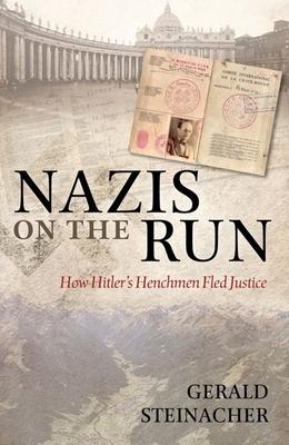 Nazis on the Run: How Hitler's Henchmen Fled Justice - Steinacher, Gerald