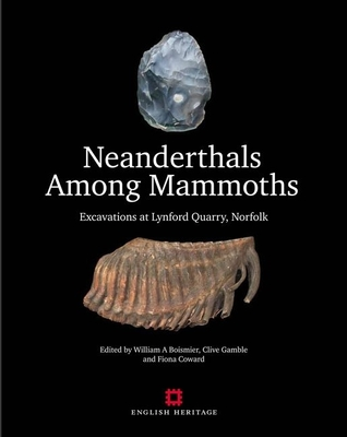 Neanderthals Among Mammoths: Excavations at Lynford Quarry, Norfolk - Boismier, William A. (Editor), and Gamble, Clive (Editor), and Fiona, Coward