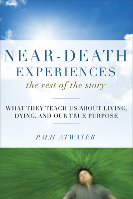 Near-Death Experiences, the Rest of the Story: What They Teach Us about Living and Dying and Our True Purpose - Atwater, P M H, L.H.D.