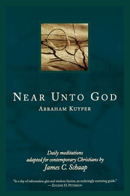 Near Unto God: Daily Meditations Adapted for Contemporary Christians - Kuyper, Abraham, D.D., LL.D, and Schaap, James Calvin (Adapted by)