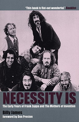 Necessity Is . . .: The Early Years of Frank Zappa and the Mothers of Invention - James, Billy T, and Preston, Billy (Foreword by)