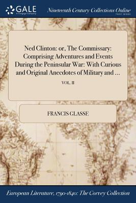 Ned Clinton: Or, the Commissary: Comprising Adventures and Events During the Peninsular War: With Curious and Original Anecdotes of Military and ...; Vol. II - Glasse, Francis