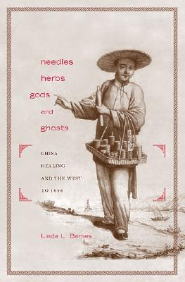 Needles, Herbs, Gods, and Ghosts: China, Healing, and the West to 1848 -