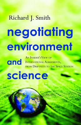 Negotiating Environment and Science: An Insiders View of International Agreements, from Driftnets to the Space Station - Smith, Richard J, and Benedick, Richard E (Foreword by)