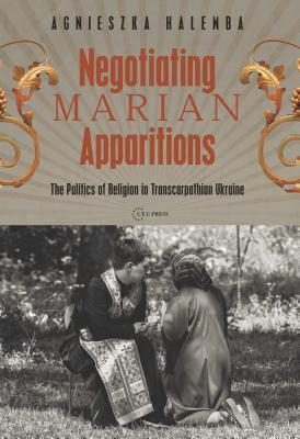 Negotiating Marian Apparitions: The Politics of Religion in Transcarpathian Ukraine - Halemba, Agnieszka