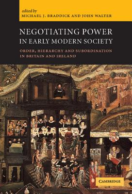Negotiating Power in Early Modern Society: Order, Hierarchy and Subordination in Britain and Ireland - Braddick, M J (Editor), and Walter, John (Editor), and Braddick, Michael J (Editor)
