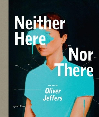 Neither Here Nor There: The Art of Oliver Jeffers - Jeffers, Oliver