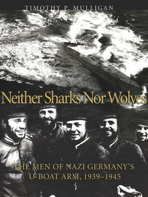 Neither Sharks Nor Wolves: The Men of Nazi Germany's U-Boat Arm 1939-1945 - Mulligan, Timothy