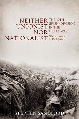 Neither Unionist Nor Nationalist: The 10th (Irish) Division in the Great War - Sandford, Stephen, and Jeffery, Keith (Foreword by)